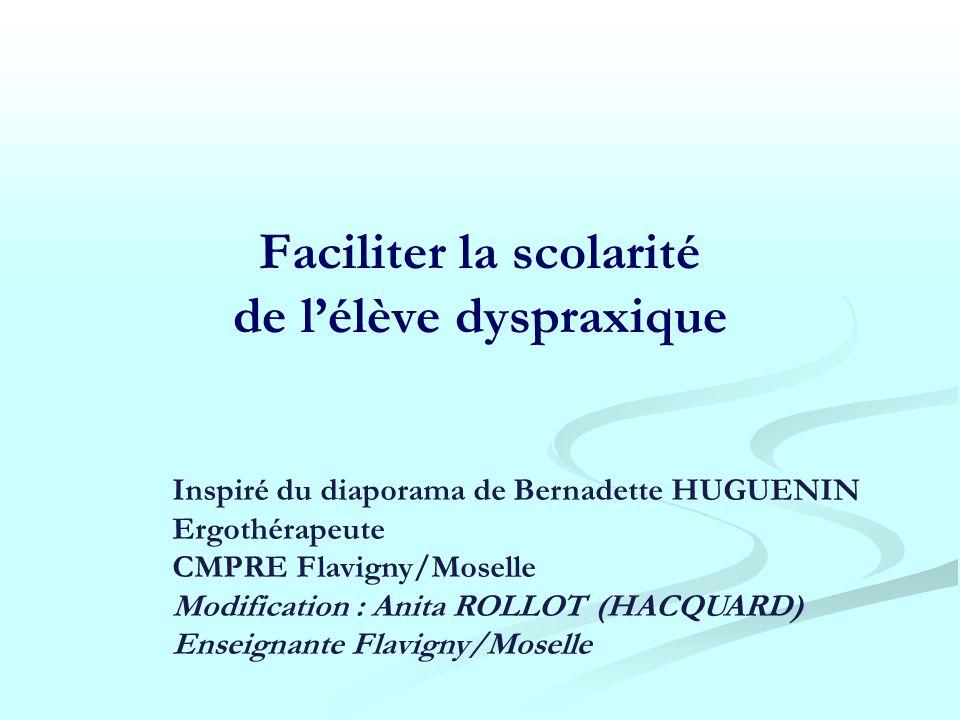 Faciliter la scolarité de lélève dyspraxique Inspiré du diaporama de Bernadette HUGUENIN Ergothérapeute CMPRE Flavigny/Moselle Modification : Anita RO