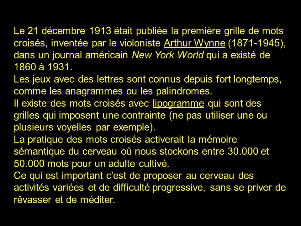 2 Le 21 décembre 1913 était publiée la première grille de mots croisés, inventée par le violoniste Arthur Wynne (1871-1945), dans un journal américain New York World qui a existé de 1860 à 1931.