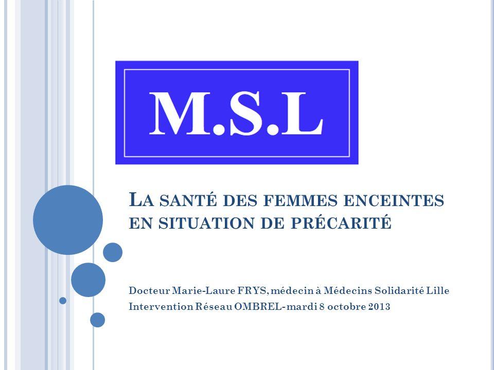 L A SANTÉ DES FEMMES ENCEINTES EN SITUATION DE PRÉCARITÉ Docteur Marie-Laure FRYS, médecin à Médecins Solidarité Lille Intervention Réseau OMBREL- mardi 8 octobre 2013