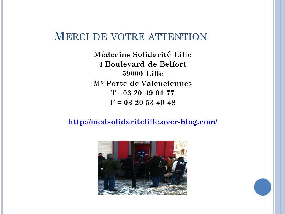 M ERCI DE VOTRE ATTENTION Médecins Solidarité Lille 4 Boulevard de Belfort 59000 Lille M° Porte de Valenciennes T =03 20 49 04 77 F = 03 20 53 40 48 http://medsolidaritelille.over-blog.com/