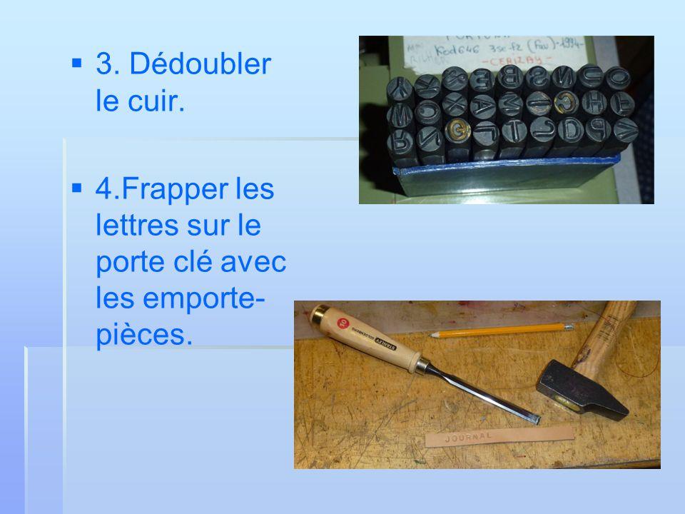 3. Dédoubler le cuir. 4.Frapper les lettres sur le porte clé avec les emporte- pièces.