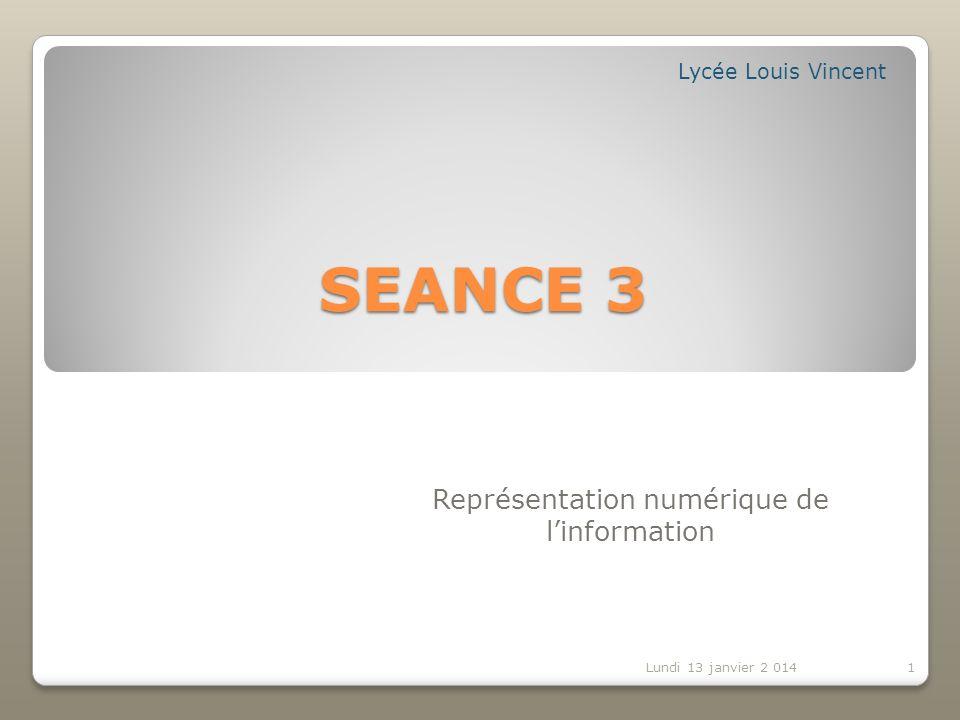 SEANCE 3 Représentation numérique de linformation Lycée Louis Vincent Lundi 13 janvier 2 0141