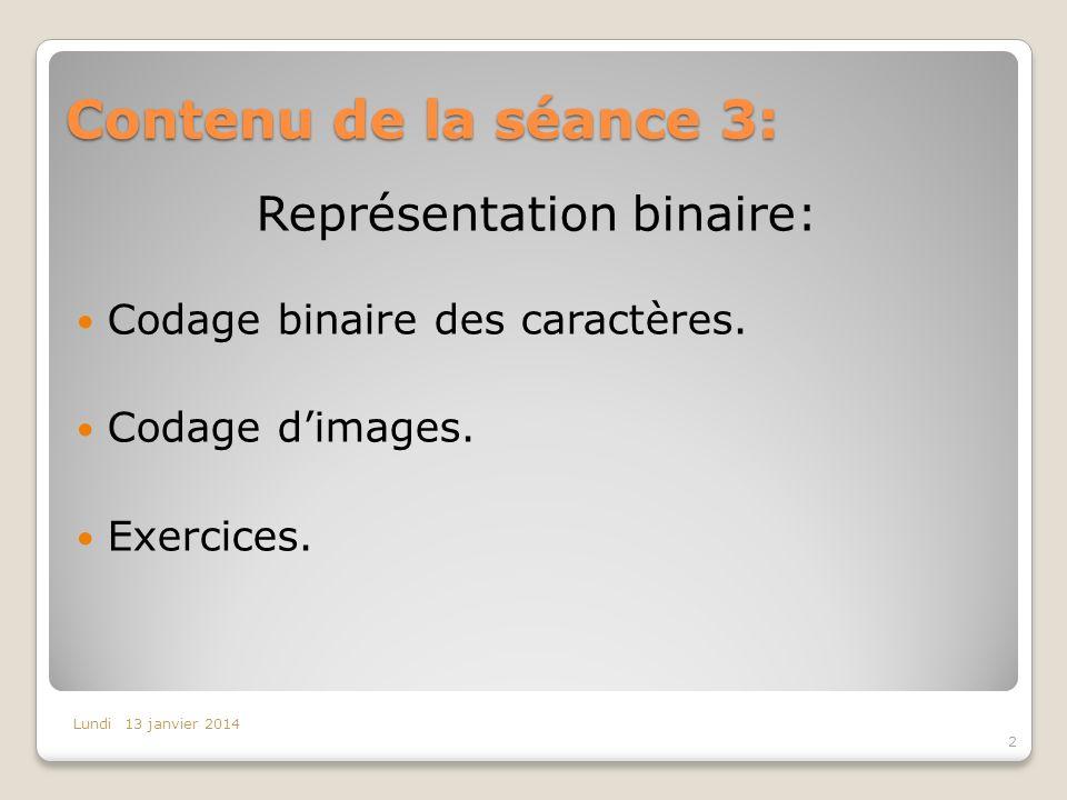 Contenu de la séance 3: 2 Lundi 13 janvier 2014 Représentation binaire: Codage binaire des caractères. Codage dimages. Exercices.