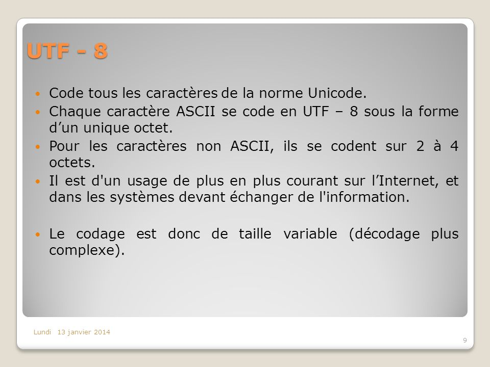 UTF - 8 Code tous les caractères de la norme Unicode. Chaque caractère ASCII se code en UTF – 8 sous la forme dun unique octet. Pour les caractères no