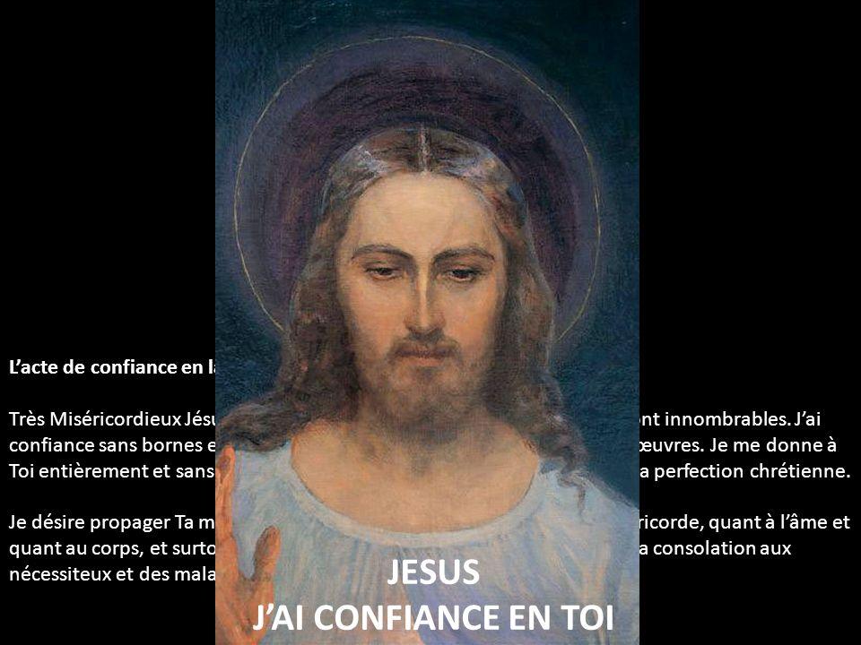 Lacte de confiance en la Miséricorde Divine Très Miséricordieux Jésus, Ta bonté est infini et les trésors de Ta grâce sont innombrables. Jai confiance