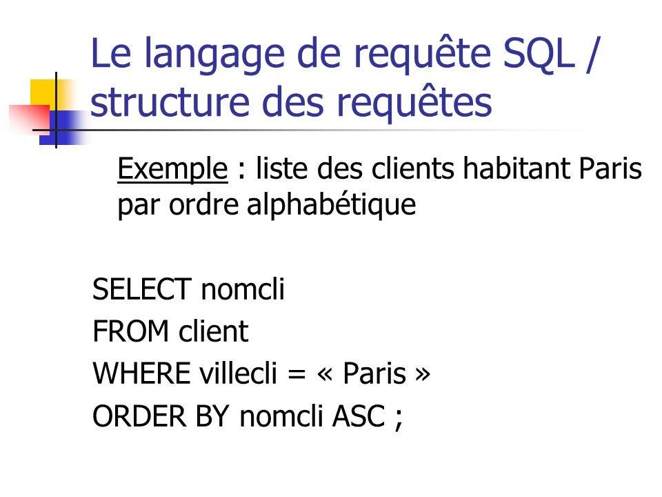 Le langage de requête SQL / structure des requêtes Exemple : liste des clients habitant Paris par ordre alphabétique SELECT nomcli FROM client WHERE v