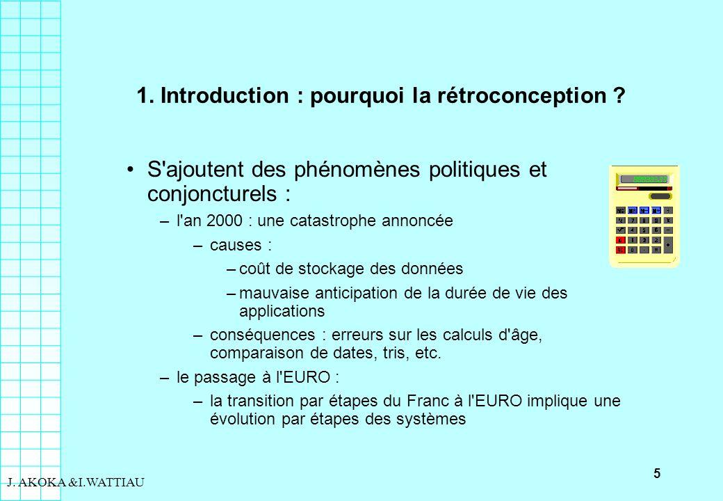 5 J. AKOKA &I.WATTIAU 1. Introduction : pourquoi la rétroconception ? S'ajoutent des phénomènes politiques et conjoncturels : –l'an 2000 : une catastr