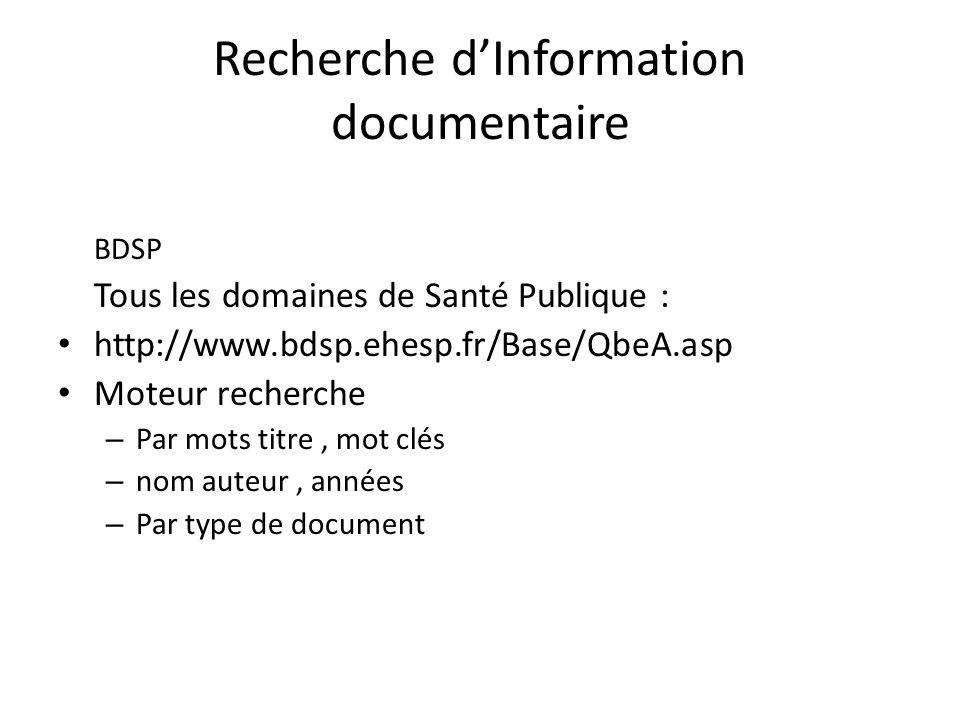 Recherche dInformation documentaire BDSP Tous les domaines de Santé Publique : http://www.bdsp.ehesp.fr/Base/QbeA.asp Moteur recherche – Par mots titre, mot clés – nom auteur, années – Par type de document
