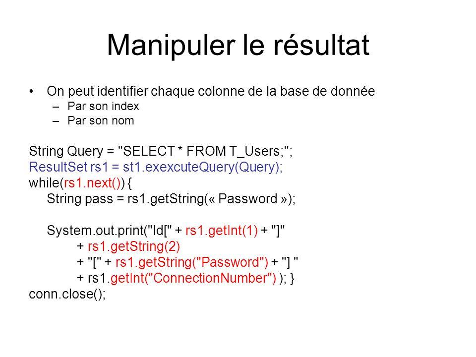 Manipuler le résultat On peut identifier chaque colonne de la base de donnée –Par son index –Par son nom String Query =