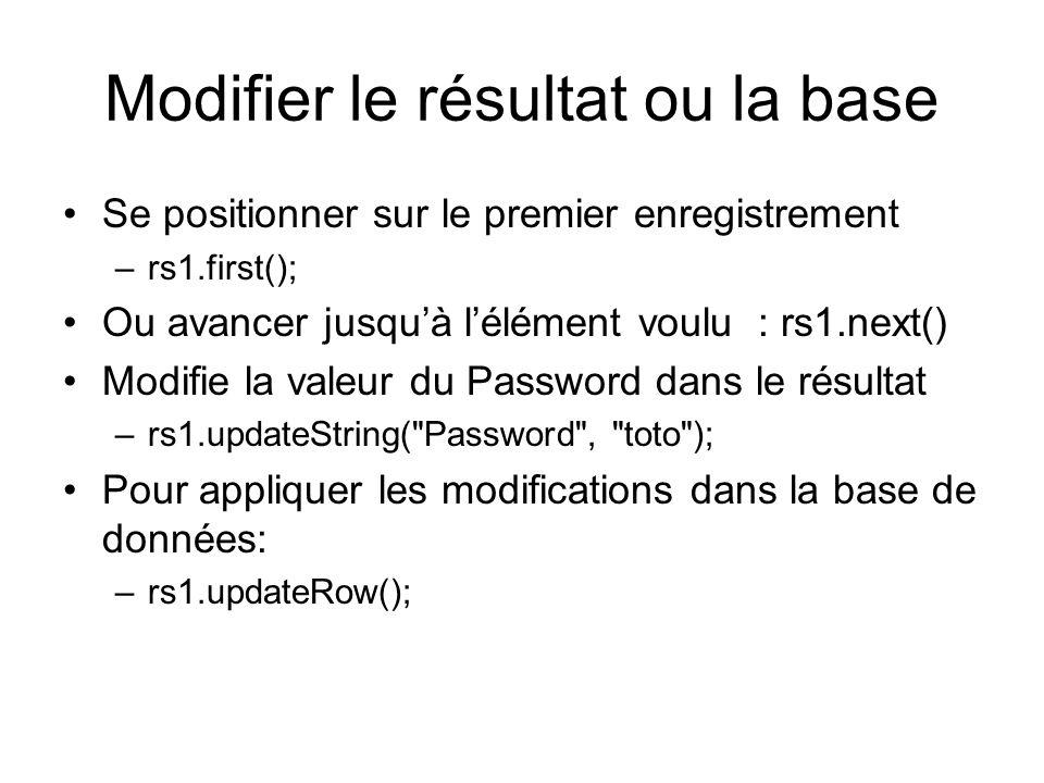 Modifier le résultat ou la base Se positionner sur le premier enregistrement –rs1.first(); Ou avancer jusquà lélément voulu : rs1.next() Modifie la va