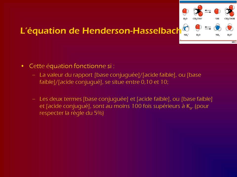 Léquation de Henderson-Hasselbach Cette équation fonctionne si : –La valeur du rapport [base conjuguée]/[acide faible], ou [base faible]/[acide conjug