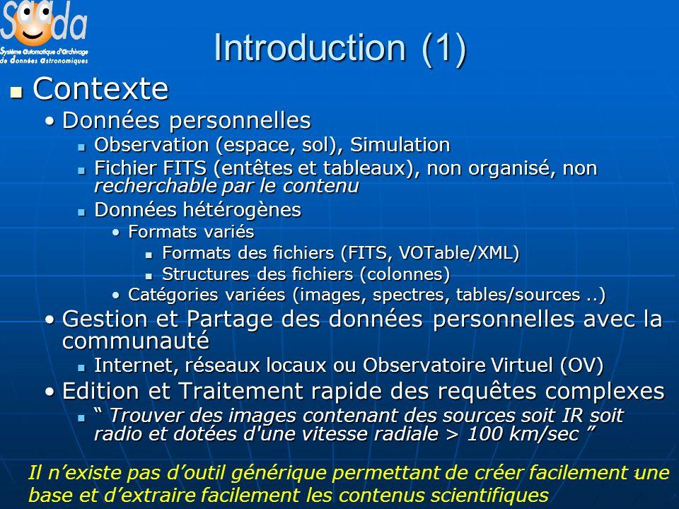 3 Introduction (1) Contexte Contexte Données personnellesDonnées personnelles Observation (espace, sol), Simulation Observation (espace, sol), Simulation Fichier FITS (entêtes et tableaux), non organisé, non recherchable par le contenu Fichier FITS (entêtes et tableaux), non organisé, non recherchable par le contenu Données hétérogènes Données hétérogènes Formats variésFormats variés Formats des fichiers (FITS, VOTable/XML) Formats des fichiers (FITS, VOTable/XML) Structures des fichiers (colonnes) Structures des fichiers (colonnes) Catégories variées (images, spectres, tables/sources..)Catégories variées (images, spectres, tables/sources..) Gestion et Partage des données personnelles avec la communautéGestion et Partage des données personnelles avec la communauté Internet, réseaux locaux ou Observatoire Virtuel (OV) Internet, réseaux locaux ou Observatoire Virtuel (OV) Edition et Traitement rapide des requêtes complexesEdition et Traitement rapide des requêtes complexes Trouver des images contenant des sources soit IR soit radio et dotées d une vitesse radiale > 100 km/sec Trouver des images contenant des sources soit IR soit radio et dotées d une vitesse radiale > 100 km/sec Il nexiste pas doutil générique permettant de créer facilement une base et dextraire facilement les contenus scientifiques