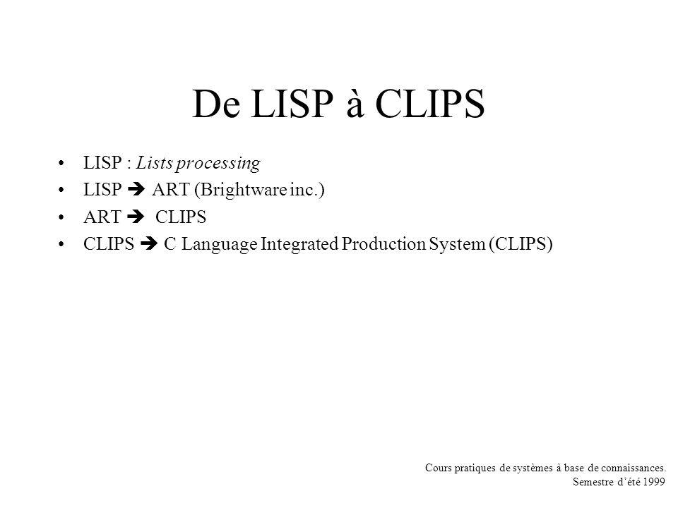 Cours pratiques de systèmes à base de connaissances. Semestre dété 1999 De LISP à CLIPS LISP : Lists processing LISP ART (Brightware inc.) ART CLIPS C