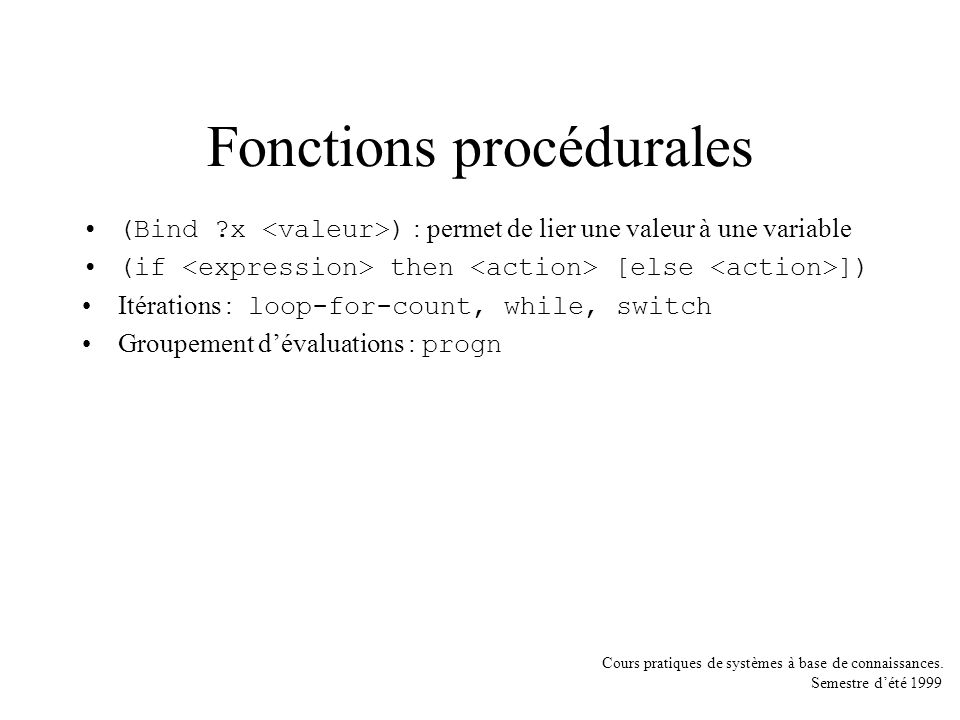 Cours pratiques de systèmes à base de connaissances. Semestre dété 1999 Fonctions procédurales (Bind ?x ) : permet de lier une valeur à une variable (