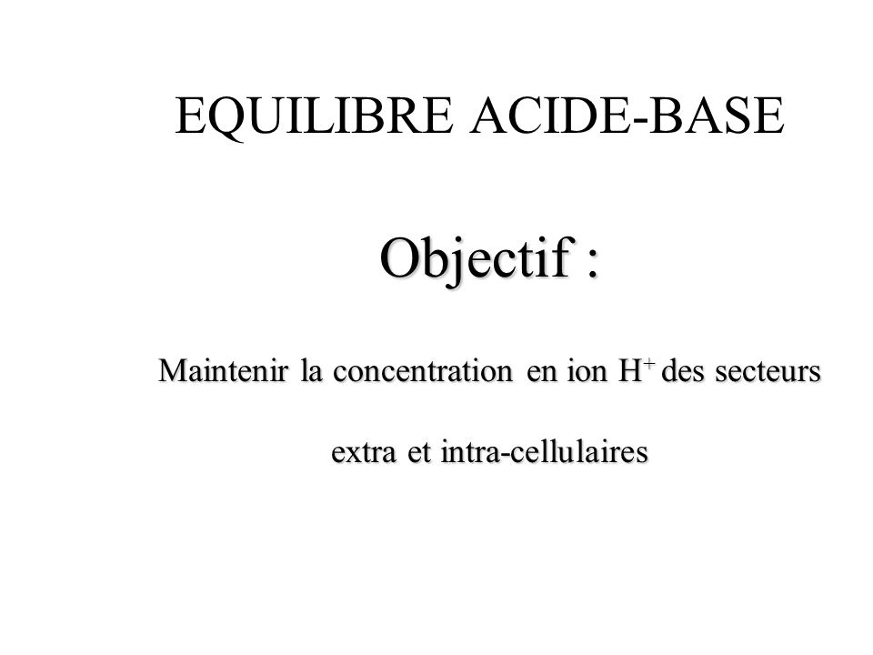 EQUILIBRE ACIDE-BASE Extra-cellulairecellulaire pH: 7,37 à 7,42+/- 7 pH: 7,37 à 7,42+/- 7 H + : 40 nmol/l100 nmol/l H + : 40 nmol/l100 nmol/l limites limites u pH : 7 à 7,8.
