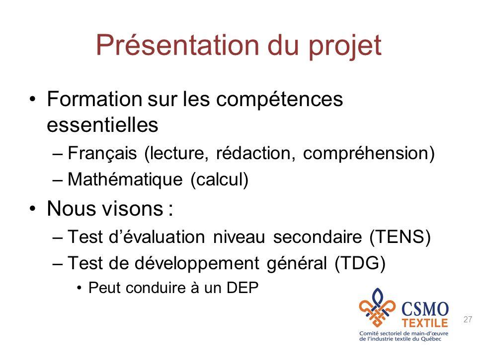 Présentation du projet Formation sur les compétences essentielles –Français (lecture, rédaction, compréhension) –Mathématique (calcul) Nous visons : –Test dévaluation niveau secondaire (TENS) –Test de développement général (TDG) Peut conduire à un DEP 27