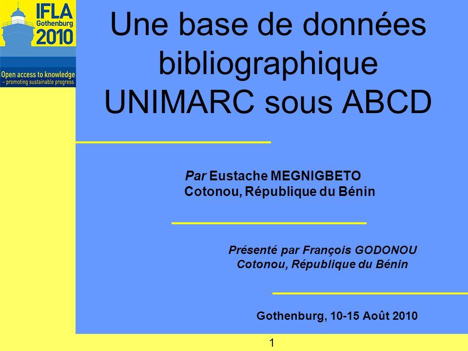 Une base de données bibliographique UNIMARC sous ABCD Par Eustache MEGNIGBETO Cotonou, République du Bénin Présenté par François GODONOU Cotonou, République du Bénin Gothenburg, 10-15 Août 2010 1