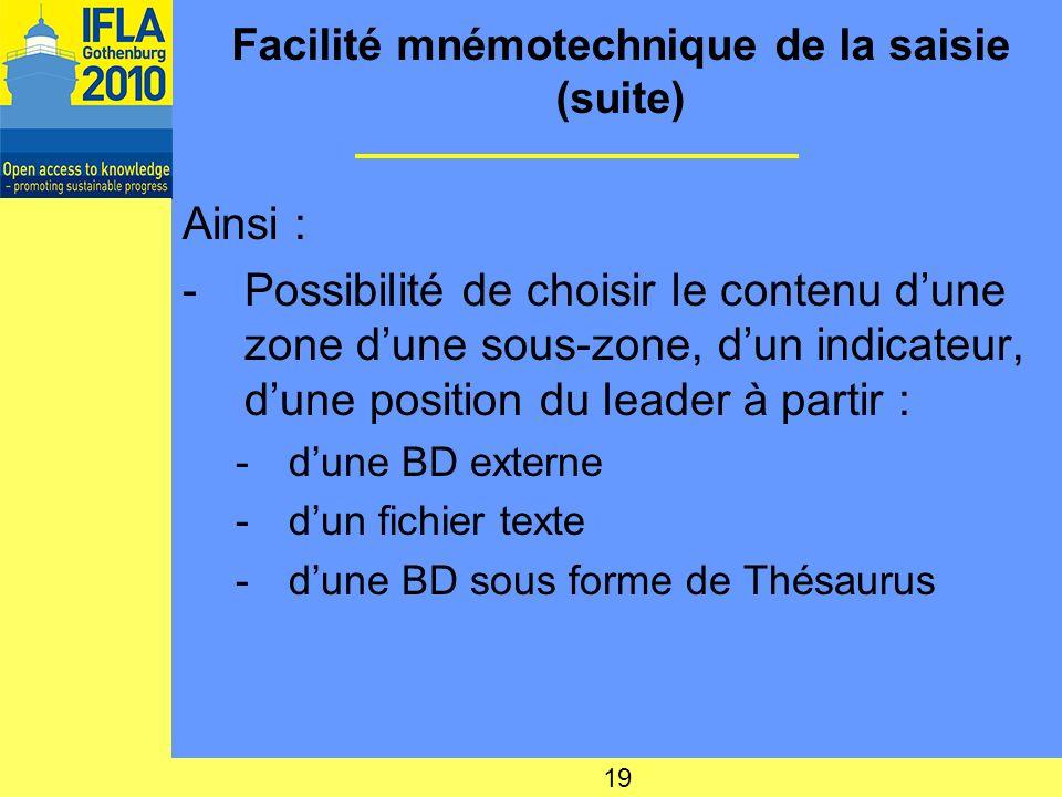 Facilité mnémotechnique de la saisie (suite) Ainsi : -Possibilité de choisir le contenu dune zone dune sous-zone, dun indicateur, dune position du leader à partir : -dune BD externe -dun fichier texte -dune BD sous forme de Thésaurus 19