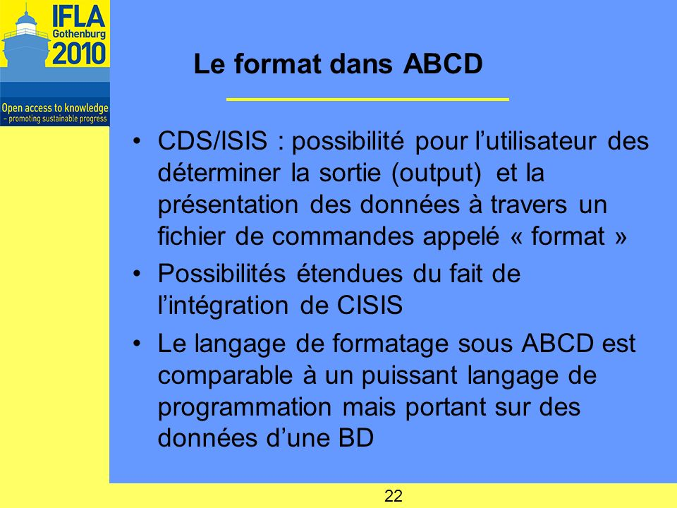 Le format dans ABCD CDS/ISIS : possibilité pour lutilisateur des déterminer la sortie (output) et la présentation des données à travers un fichier de commandes appelé « format » Possibilités étendues du fait de lintégration de CISIS Le langage de formatage sous ABCD est comparable à un puissant langage de programmation mais portant sur des données dune BD 22