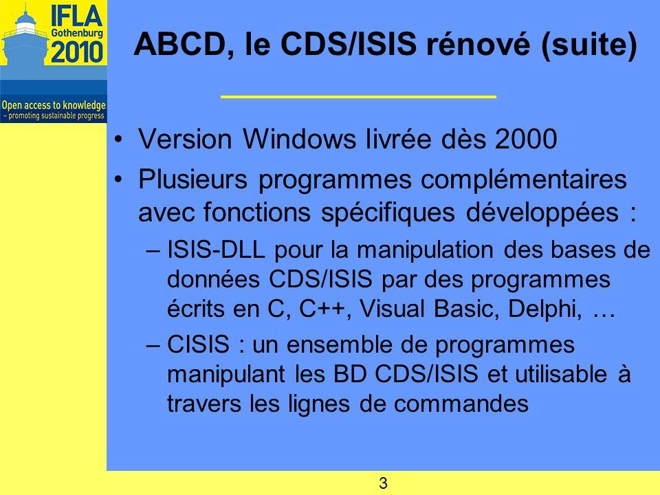 ABCD, le CDS/ISIS rénové (suite) Version Windows livrée dès 2000 Plusieurs programmes complémentaires avec fonctions spécifiques développées : –ISIS-DLL pour la manipulation des bases de données CDS/ISIS par des programmes écrits en C, C++, Visual Basic, Delphi, … –CISIS : un ensemble de programmes manipulant les BD CDS/ISIS et utilisable à travers les lignes de commandes 3