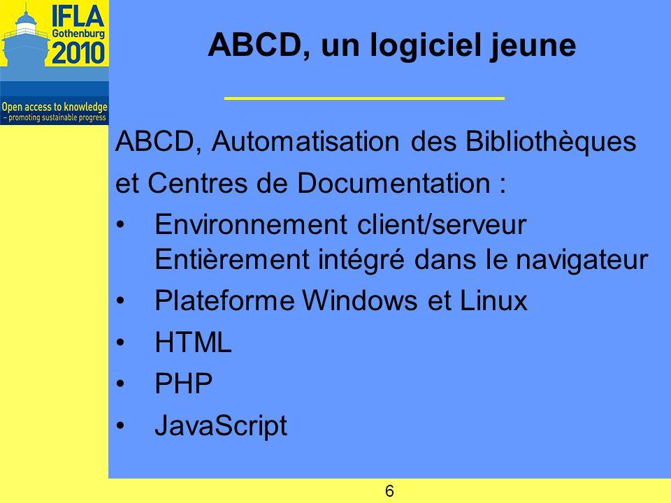 ABCD, un logiciel jeune ABCD, Automatisation des Bibliothèques et Centres de Documentation : Environnement client/serveur Entièrement intégré dans le navigateur Plateforme Windows et Linux HTML PHP JavaScript 6