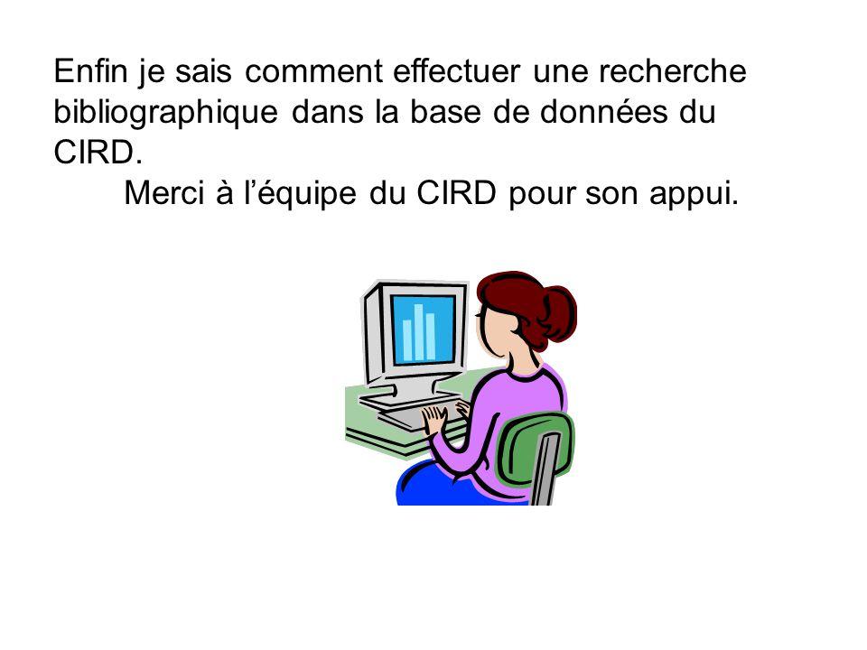 Enfin je sais comment effectuer une recherche bibliographique dans la base de données du CIRD. Merci à léquipe du CIRD pour son appui.