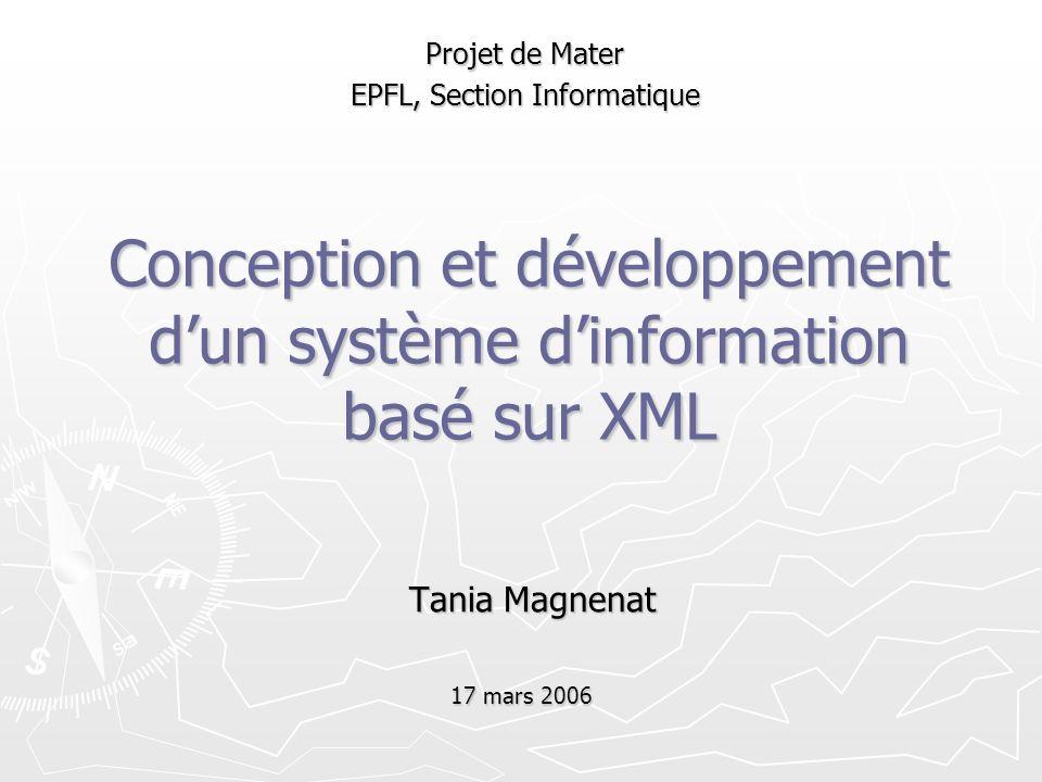 Conception et développement dun système dinformation basé sur XML Tania Magnenat Projet de Mater EPFL, Section Informatique 17 mars 2006