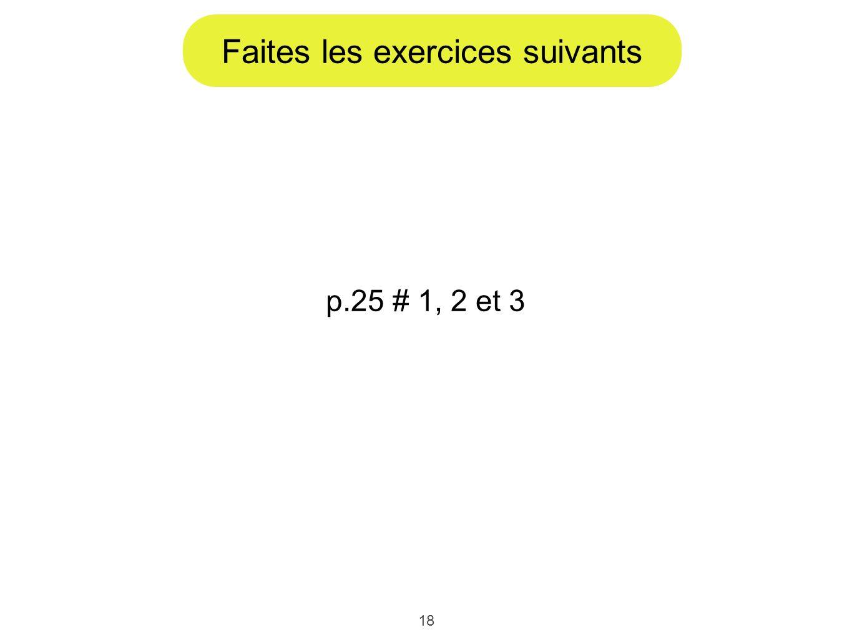18 Faites les exercices suivants p.25 # 1, 2 et 3