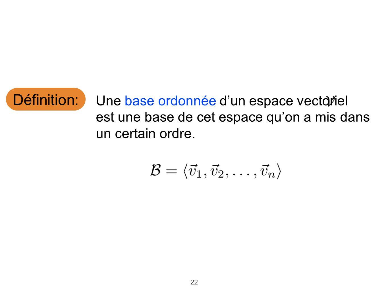 22 Définition: Une base ordonnée dun espace vectoriel est une base de cet espace quon a mis dans un certain ordre.