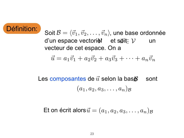 23 Définition: dun espace vectoriel et soit un vecteur de cet espace. On a Soit, une base ordonnée Et on écrit alors Les composantes de selon la base
