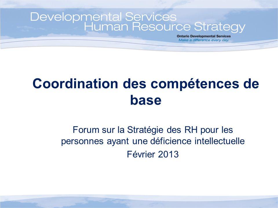 Coordination des compétences de base Forum sur la Stratégie des RH pour les personnes ayant une déficience intellectuelle Février 2013