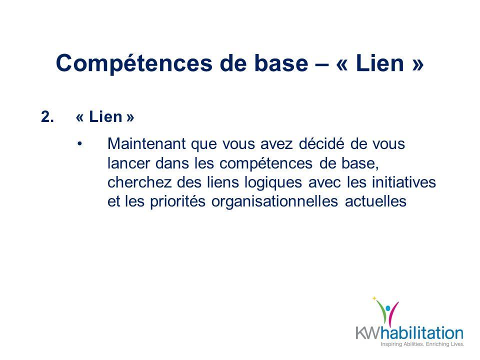 Compétences de base – « Lien » 2.« Lien » Maintenant que vous avez décidé de vous lancer dans les compétences de base, cherchez des liens logiques avec les initiatives et les priorités organisationnelles actuelles