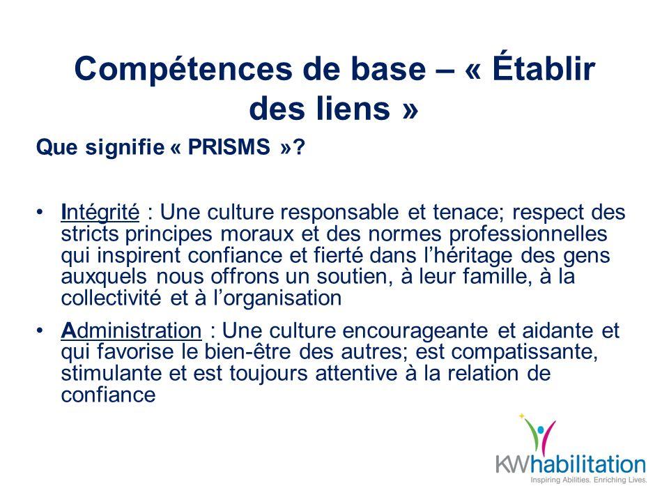 Compétences de base – « Établir des liens » Que signifie « PRISMS »? Intégrité : Une culture responsable et tenace; respect des stricts principes mora