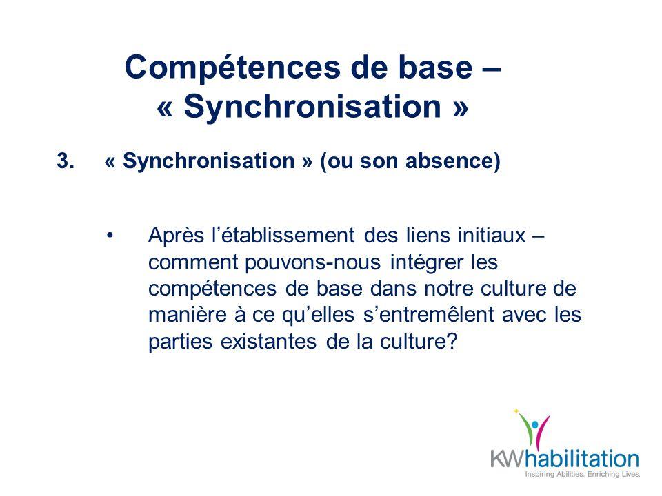 Compétences de base – « Synchronisation » 3.« Synchronisation » (ou son absence) Après létablissement des liens initiaux – comment pouvons-nous intégrer les compétences de base dans notre culture de manière à ce quelles sentremêlent avec les parties existantes de la culture