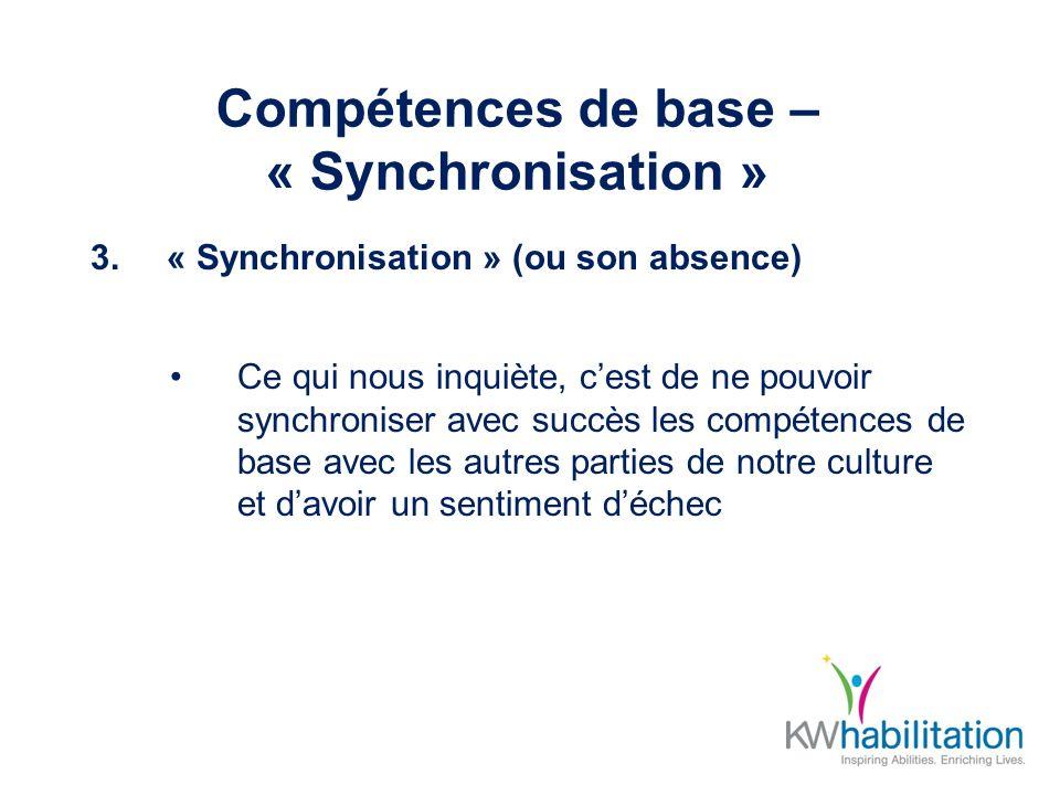 Compétences de base – « Synchronisation » 3.« Synchronisation » (ou son absence) Ce qui nous inquiète, cest de ne pouvoir synchroniser avec succès les compétences de base avec les autres parties de notre culture et davoir un sentiment déchec