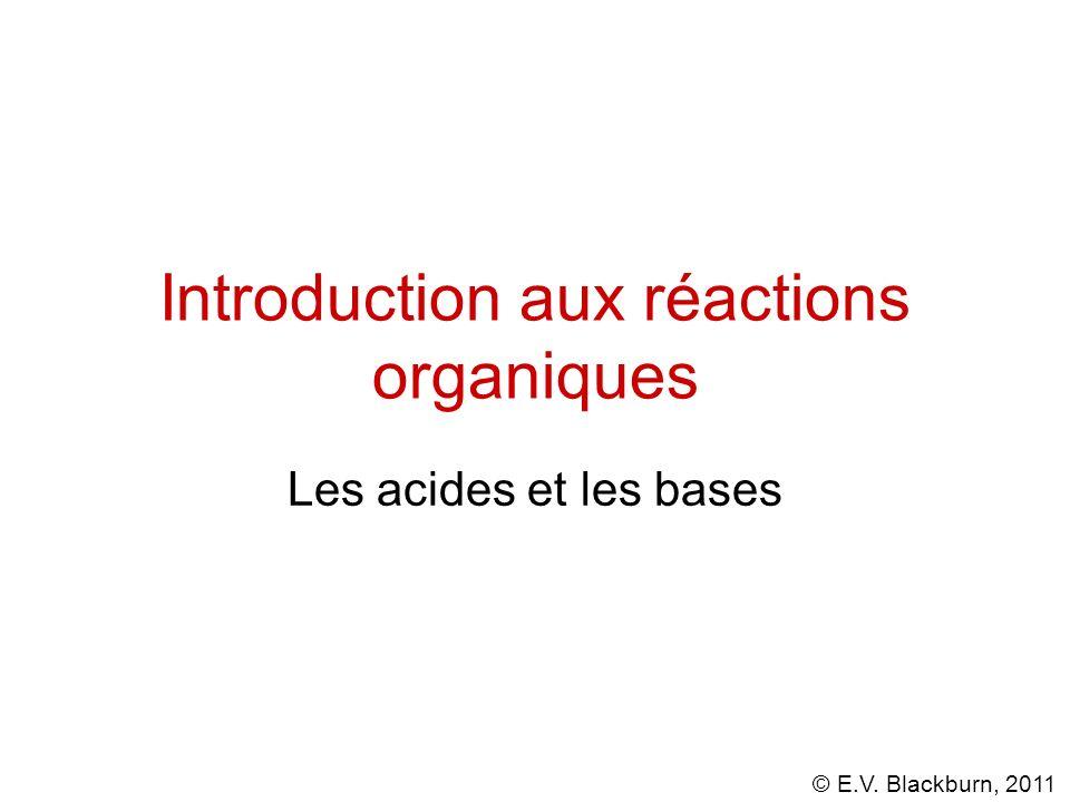 © E.V. Blackburn, 2011 Introduction aux réactions organiques Les acides et les bases