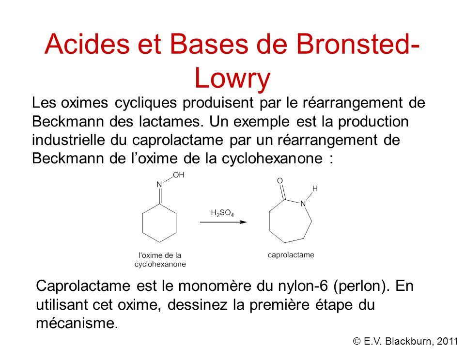 © E.V. Blackburn, 2011 Acides et Bases de Bronsted- Lowry Les oximes cycliques produisent par le réarrangement de Beckmann des lactames. Un exemple es