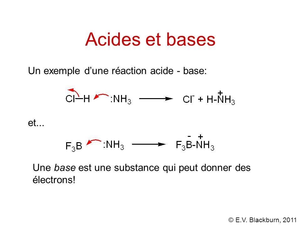 © E.V. Blackburn, 2011 Acides et bases Un exemple dune réaction acide - base: et... Une base est une substance qui peut donner des électrons!