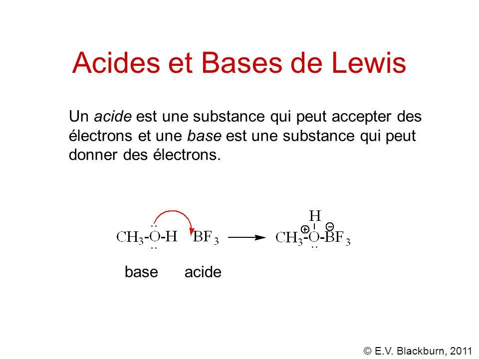 © E.V. Blackburn, 2011 Acides et Bases de Lewis Un acide est une substance qui peut accepter des électrons et une base est une substance qui peut donn