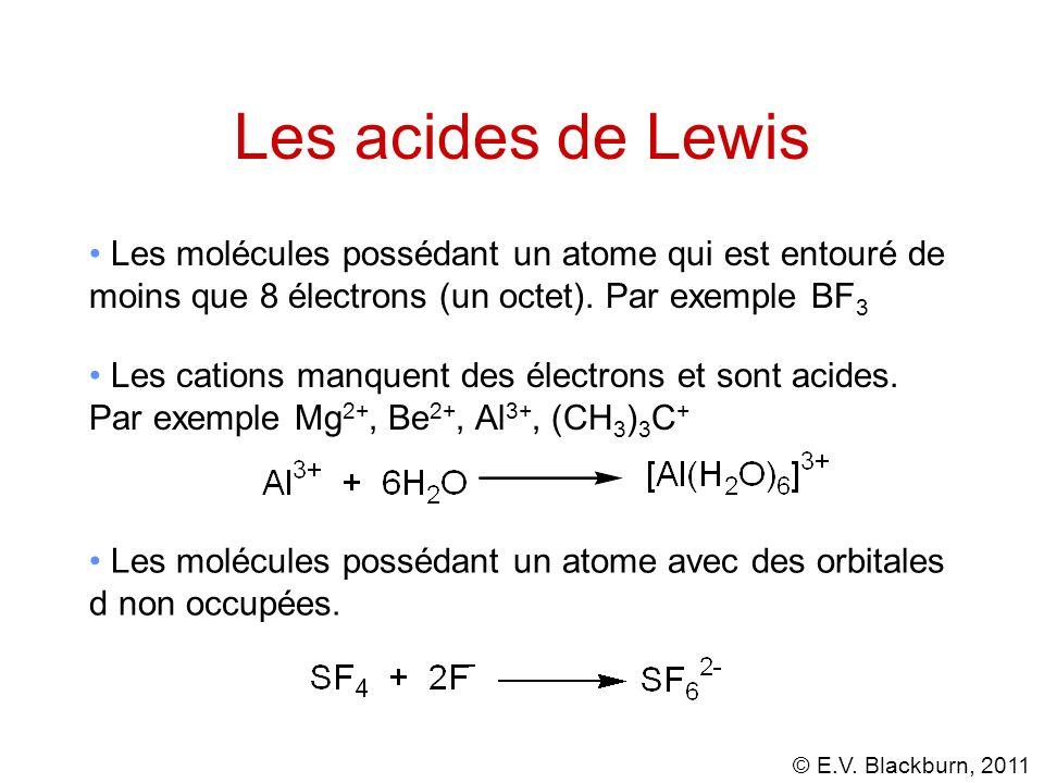 © E.V. Blackburn, 2011 Les acides de Lewis Les cations manquent des électrons et sont acides. Par exemple Mg 2+, Be 2+, Al 3+, (CH 3 ) 3 C + Les moléc