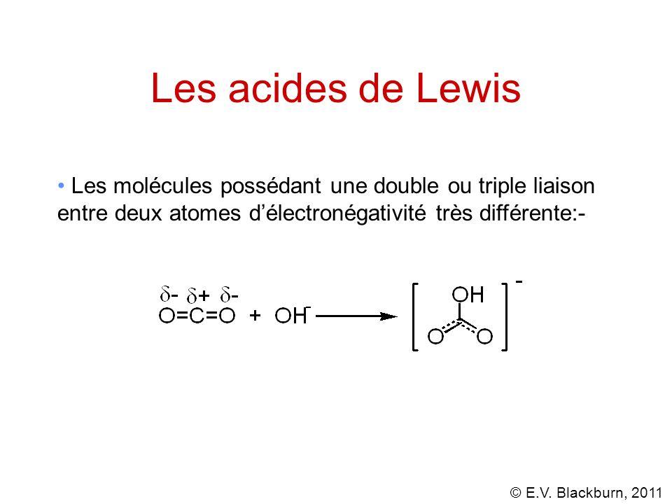 © E.V. Blackburn, 2011 Les acides de Lewis Les molécules possédant une double ou triple liaison entre deux atomes délectronégativité très différente:-