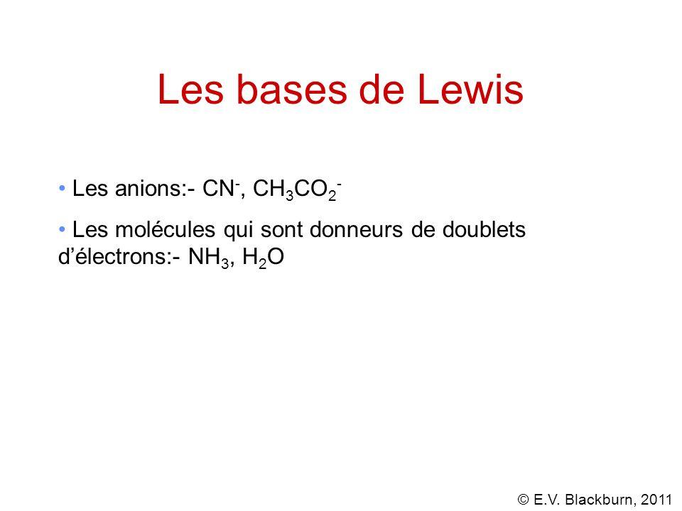 © E.V. Blackburn, 2011 Les bases de Lewis Les anions:- CN -, CH 3 CO 2 - Les molécules qui sont donneurs de doublets délectrons:- NH 3, H 2 O