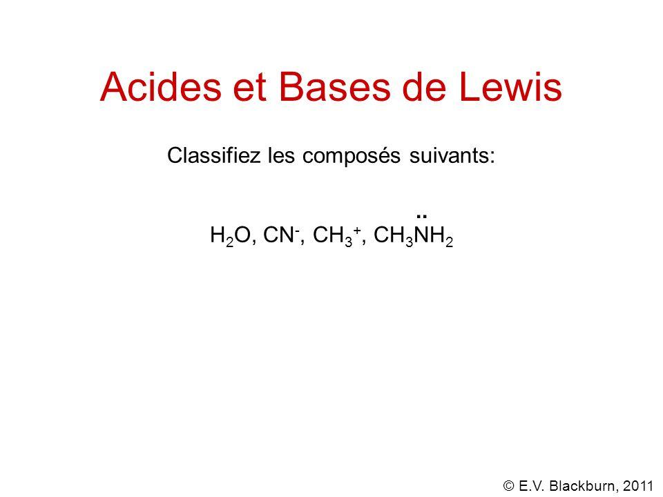 © E.V. Blackburn, 2011 Acides et Bases de Lewis Classifiez les composés suivants: H 2 O, CN -, CH 3 +, CH 3 NH 2..