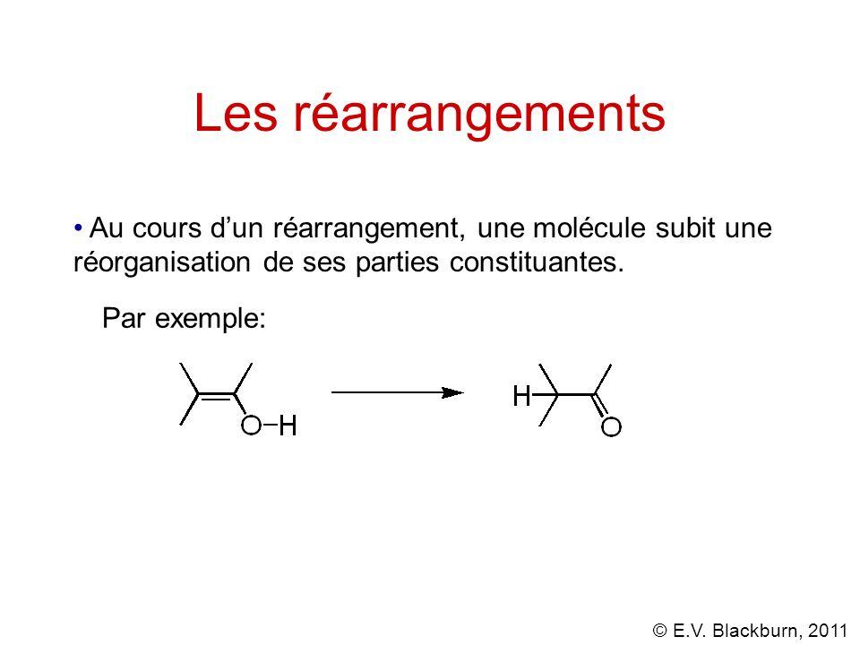 © E.V. Blackburn, 2011 Les réarrangements Au cours dun réarrangement, une molécule subit une réorganisation de ses parties constituantes. Par exemple: