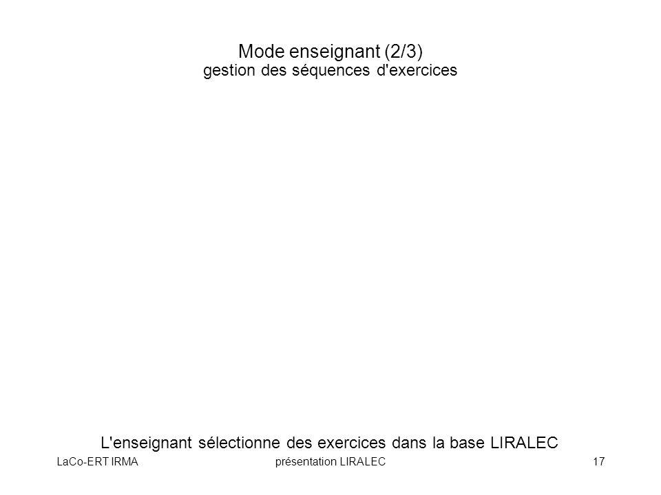 LaCo-ERT IRMAprésentation LIRALEC17 Mode enseignant (2/3) gestion des séquences d'exercices L'enseignant sélectionne des exercices dans la base LIRALE
