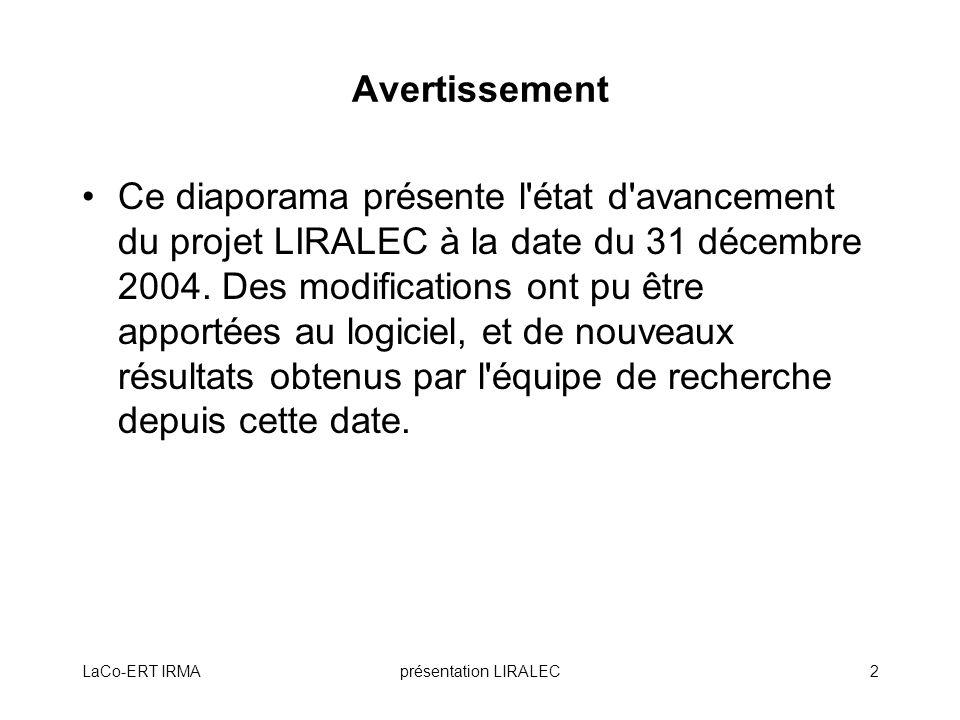 LaCo-ERT IRMAprésentation LIRALEC2 Avertissement Ce diaporama présente l'état d'avancement du projet LIRALEC à la date du 31 décembre 2004. Des modifi