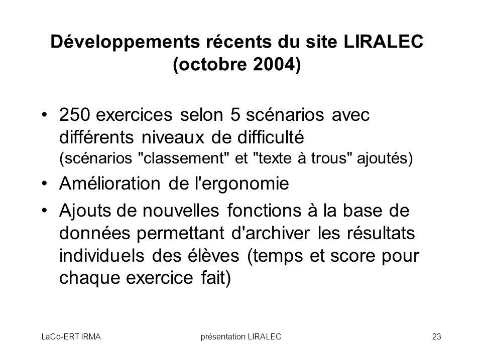 LaCo-ERT IRMAprésentation LIRALEC23 Développements récents du site LIRALEC (octobre 2004) 250 exercices selon 5 scénarios avec différents niveaux de d