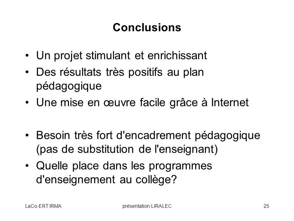 LaCo-ERT IRMAprésentation LIRALEC25 Conclusions Un projet stimulant et enrichissant Des résultats très positifs au plan pédagogique Une mise en œuvre