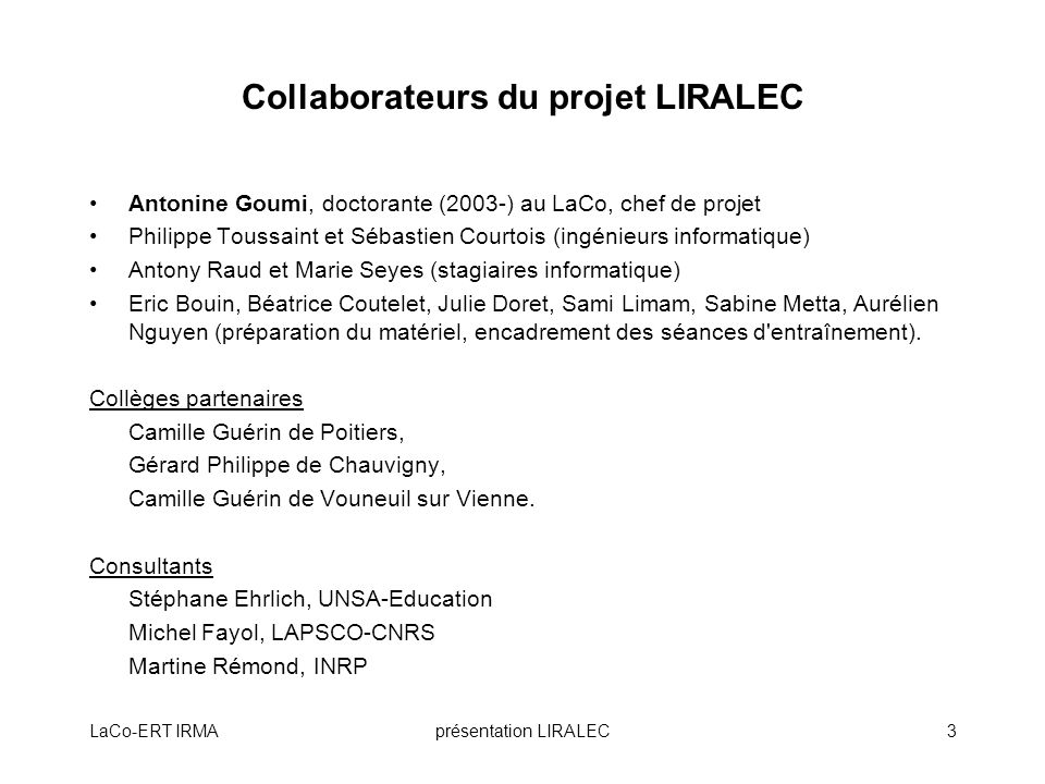 LaCo-ERT IRMAprésentation LIRALEC3 Collaborateurs du projet LIRALEC Antonine Goumi, doctorante (2003-) au LaCo, chef de projet Philippe Toussaint et S