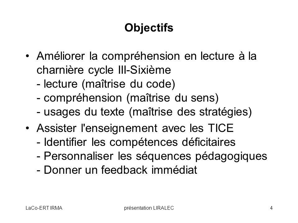 LaCo-ERT IRMAprésentation LIRALEC4 Objectifs Améliorer la compréhension en lecture à la charnière cycle III-Sixième - lecture (maîtrise du code) - com